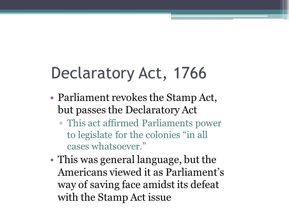 Declaratory Act, 1766 Parliament revokes the Stamp Act, but passes the Declaratory Act ▫This act affirmed Parliaments power to legislate for the colon