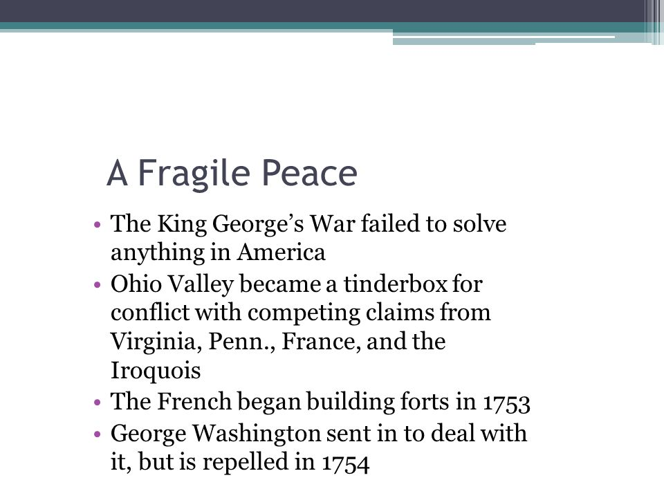 A Fragile Peace The King George's War failed to solve anything in America Ohio Valley became a tinderbox for conflict with competing claims from Virgi