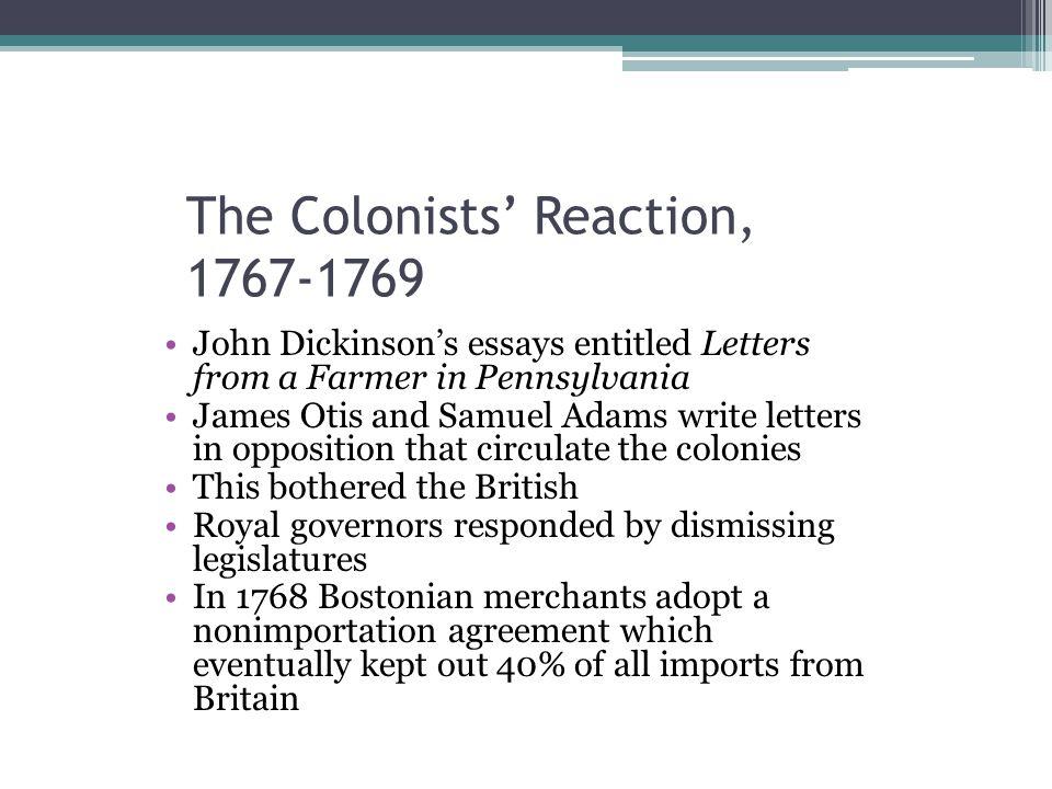 The Colonists' Reaction, 1767-1769 John Dickinson's essays entitled Letters from a Farmer in Pennsylvania James Otis and Samuel Adams write letters in