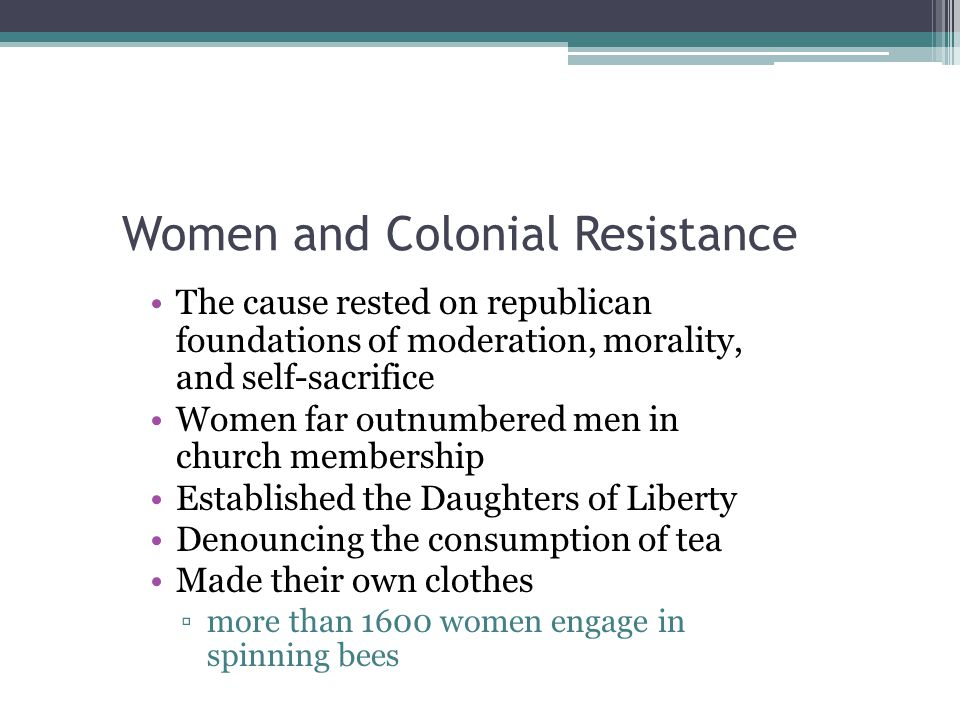 Women and Colonial Resistance The cause rested on republican foundations of moderation, morality, and self-sacrifice Women far outnumbered men in chur