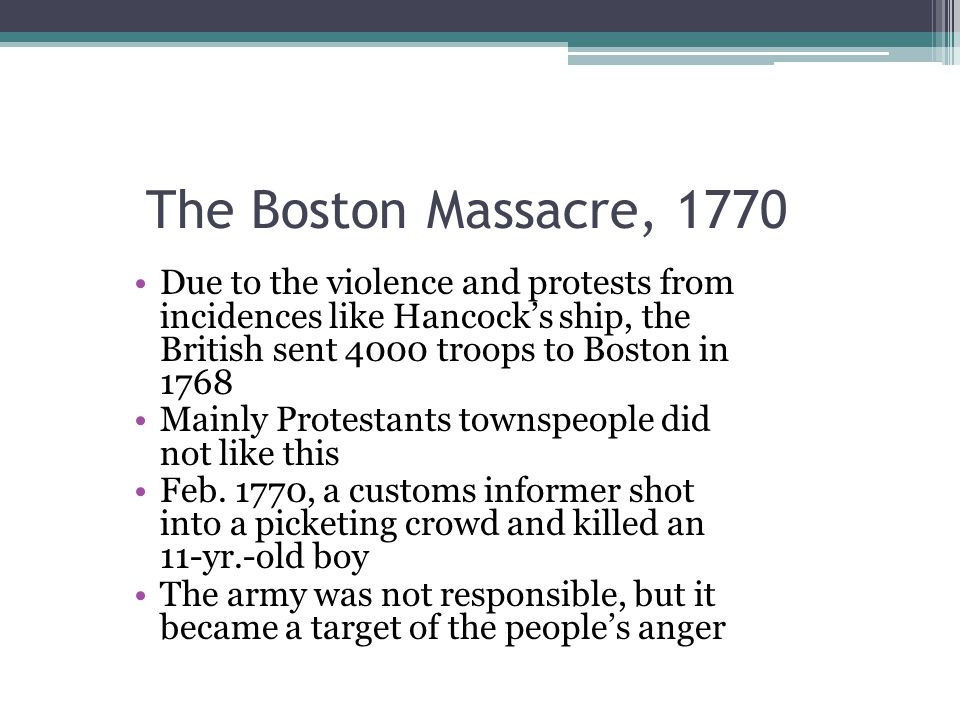 The Boston Massacre, 1770 Due to the violence and protests from incidences like Hancock's ship, the British sent 4000 troops to Boston in 1768 Mainly