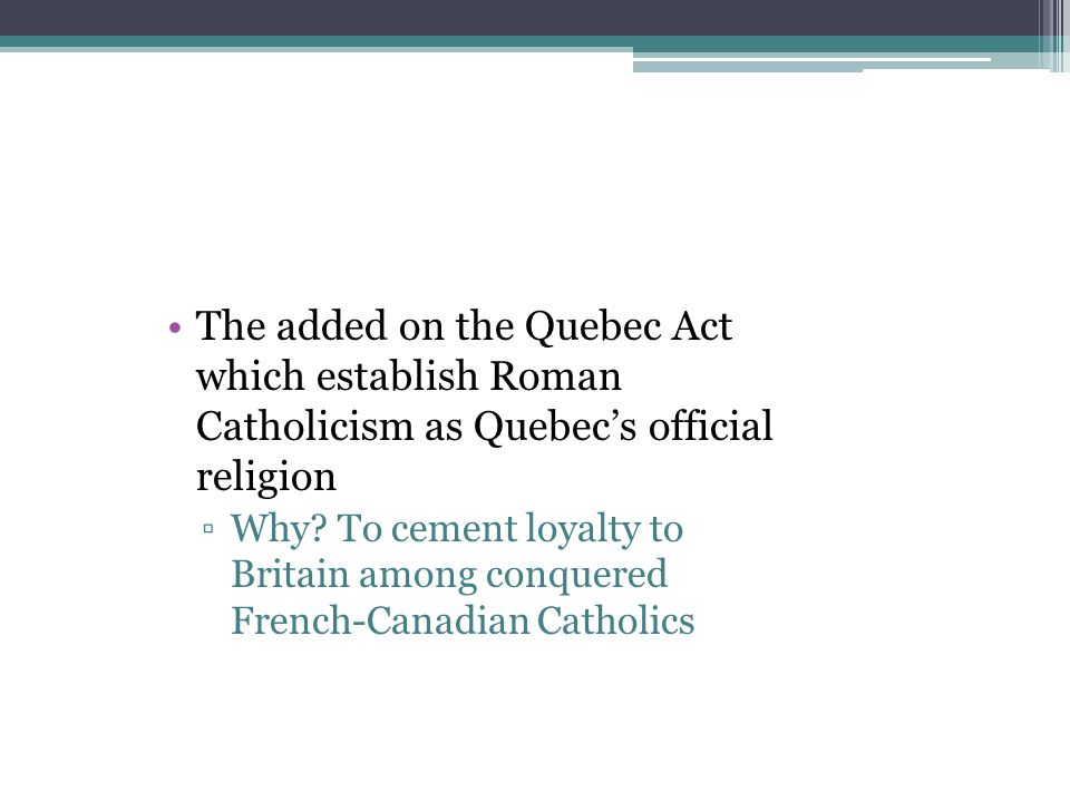The added on the Quebec Act which establish Roman Catholicism as Quebec's official religion ▫Why? To cement loyalty to Britain among conquered French-