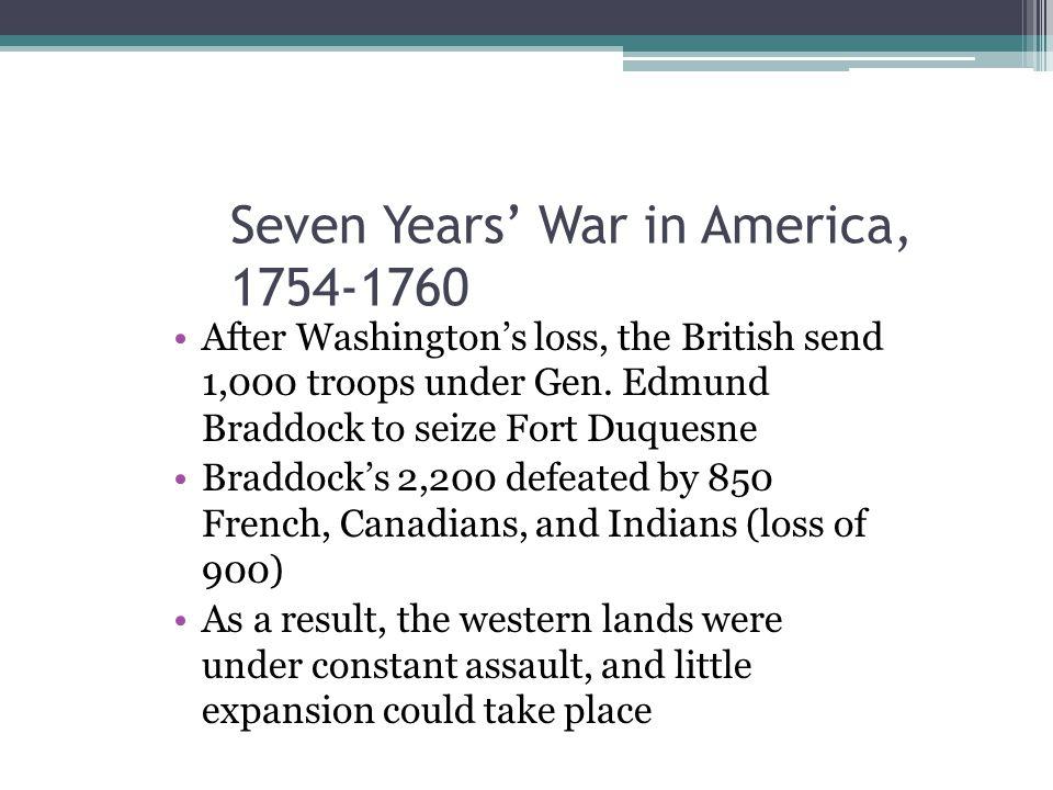 Seven Years' War in America, 1754-1760 After Washington's loss, the British send 1,000 troops under Gen. Edmund Braddock to seize Fort Duquesne Braddo