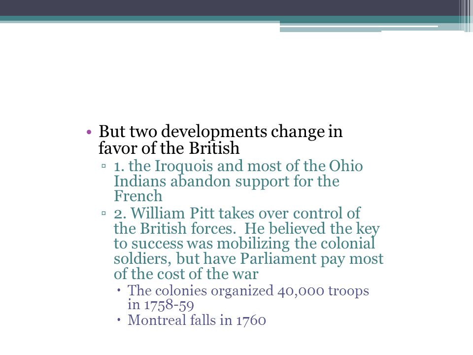 But two developments change in favor of the British ▫1. the Iroquois and most of the Ohio Indians abandon support for the French ▫2. William Pitt take