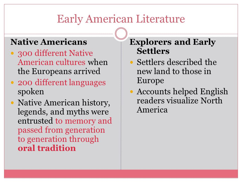 Early American Literature Native Americans 300 different Native American cultures when the Europeans arrived 200 different languages spoken Native American history, legends, and myths were entrusted to memory and passed from generation to generation through oral tradition Explorers and Early Settlers Settlers described the new land to those in Europe Accounts helped English readers visualize North America