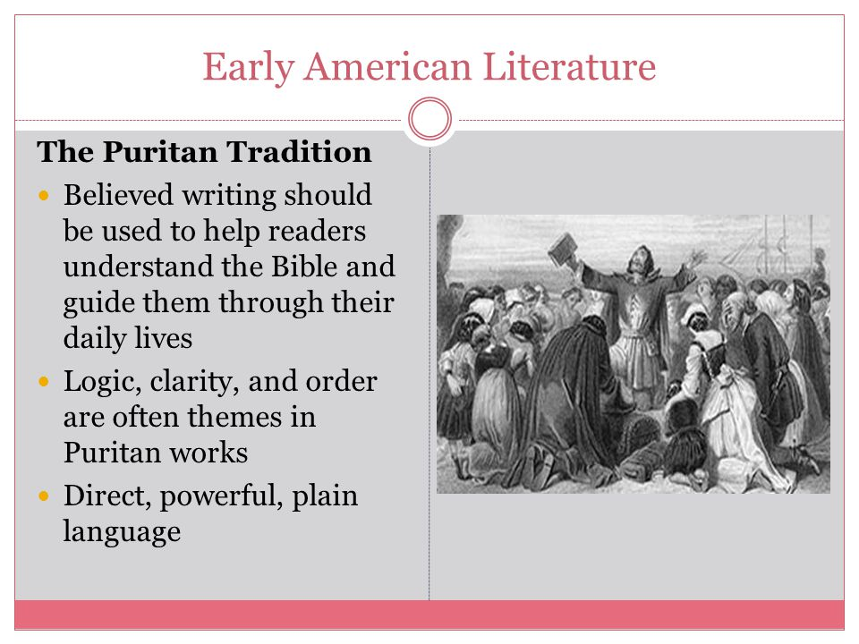 Early American Literature The Puritan Tradition Believed writing should be used to help readers understand the Bible and guide them through their daily lives Logic, clarity, and order are often themes in Puritan works Direct, powerful, plain language