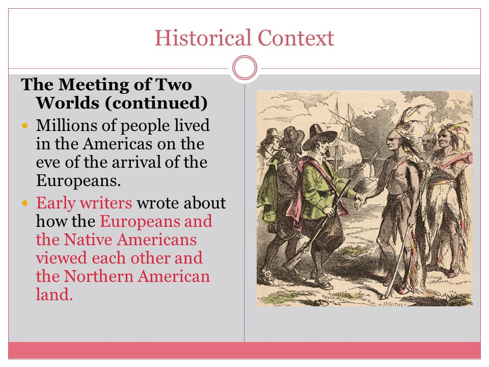 Historical Context The Meeting of Two Worlds (continued) Millions of people lived in the Americas on the eve of the arrival of the Europeans.