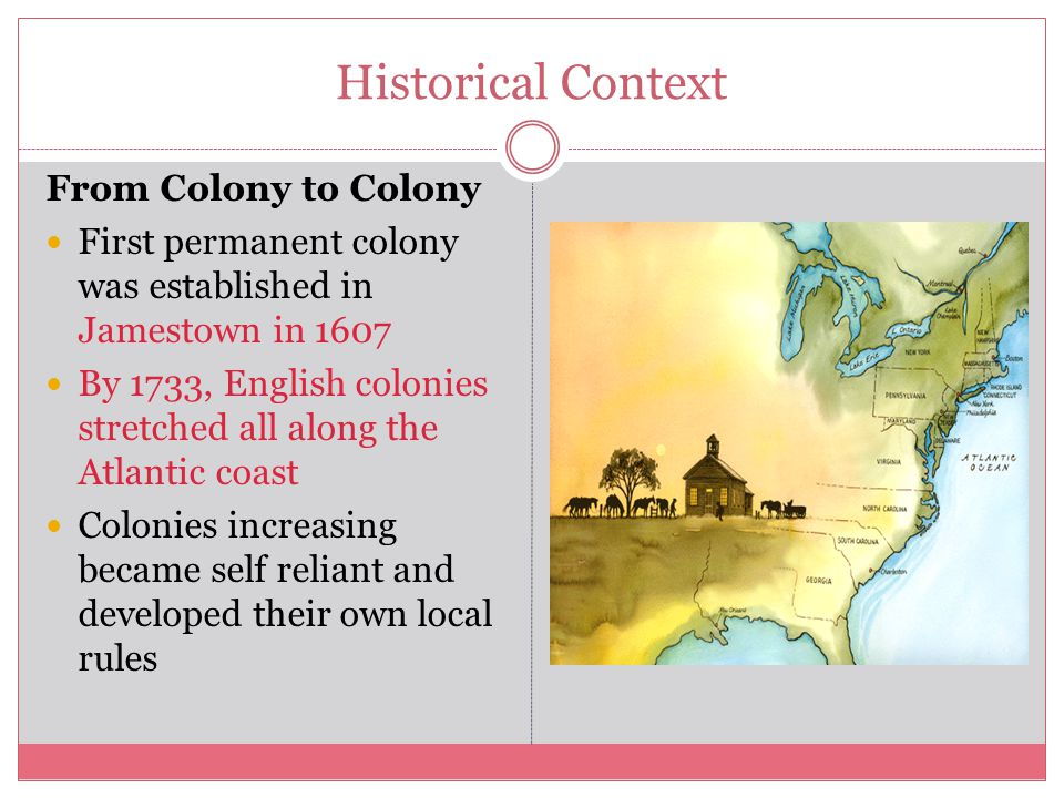 Historical Context From Colony to Colony First permanent colony was established in Jamestown in 1607 By 1733, English colonies stretched all along the Atlantic coast Colonies increasing became self reliant and developed their own local rules