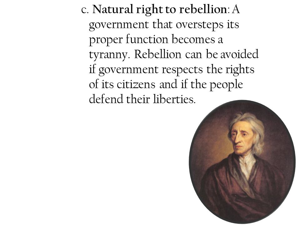 c. Natural right to rebellion : A government that oversteps its proper function becomes a tyranny. Rebellion can be avoided if government respects the