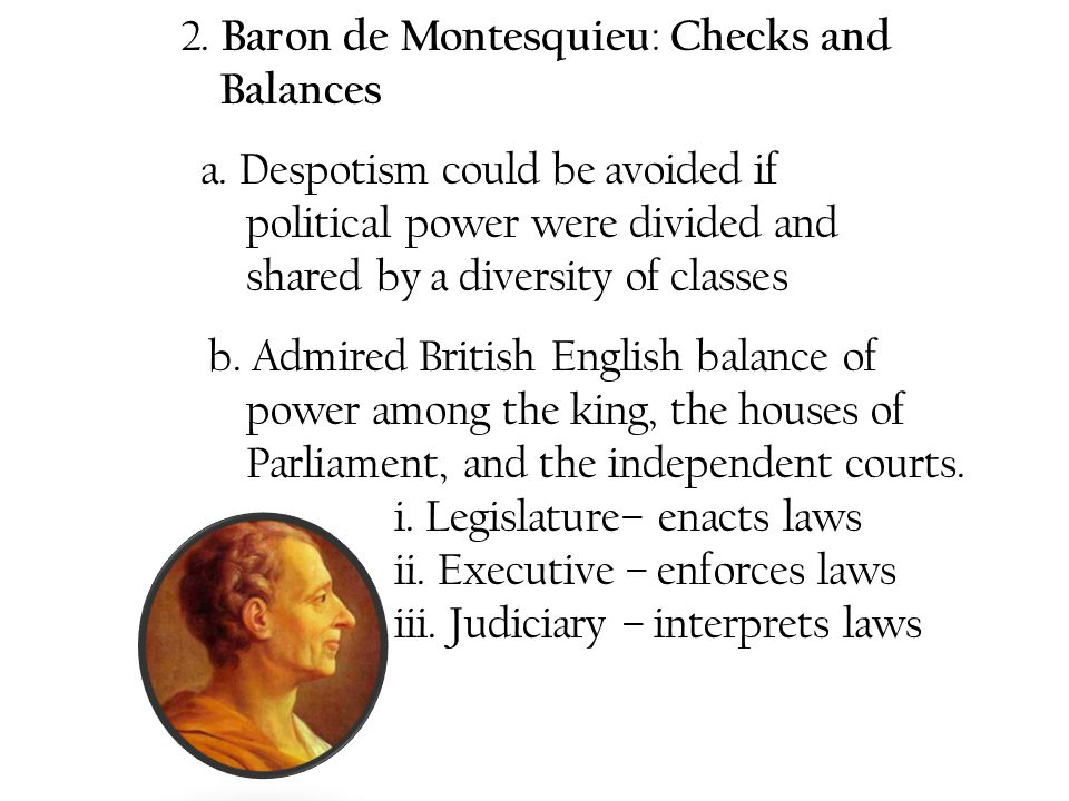 2. Baron de Montesquieu : Checks and Balances a. Despotism could be avoided if political power were divided and shared by a diversity of classes b. Ad