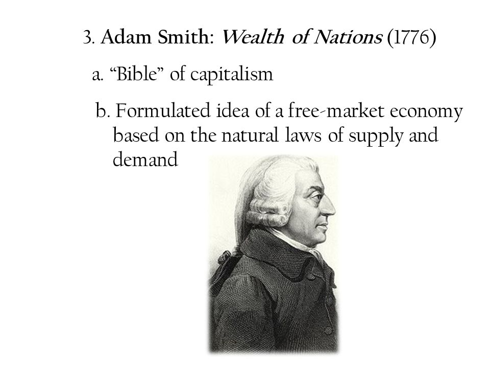 "3. Adam Smith: Wealth of Nations (1776) a. ""Bible"" of capitalism b. Formulated idea of a free-market economy based on the natural laws of supply and d"