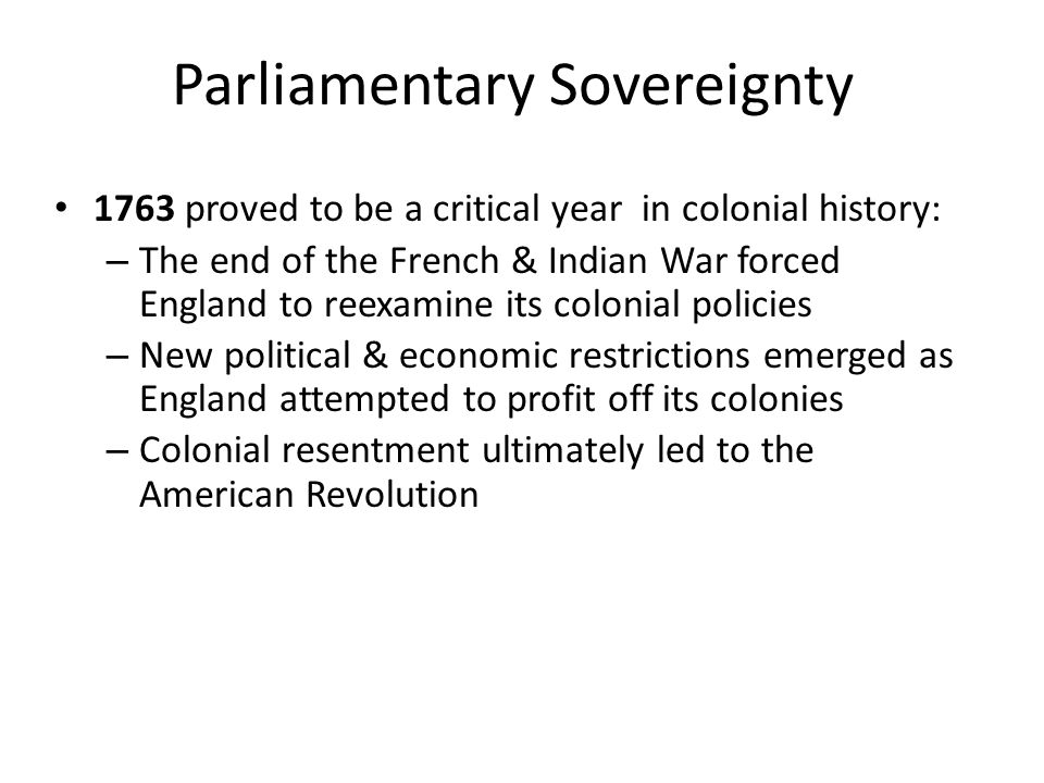 Parliamentary Sovereignty 1763 proved to be a critical year in colonial history: – The end of the French & Indian War forced England to reexamine its