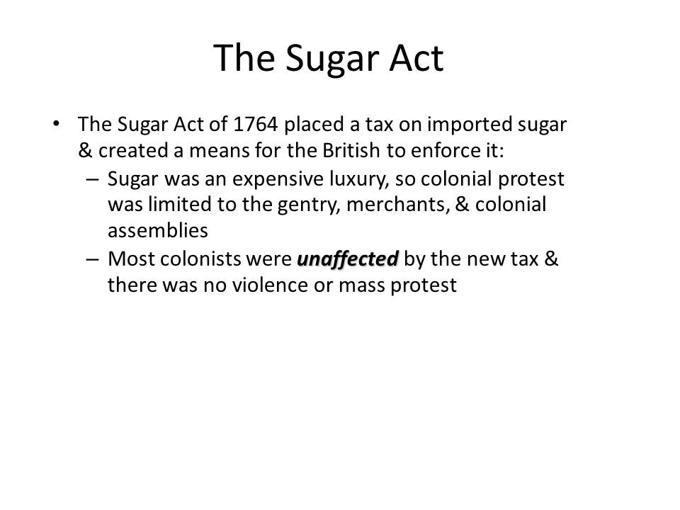 The Sugar Act The Sugar Act of 1764 placed a tax on imported sugar & created a means for the British to enforce it: – Sugar was an expensive luxury, s