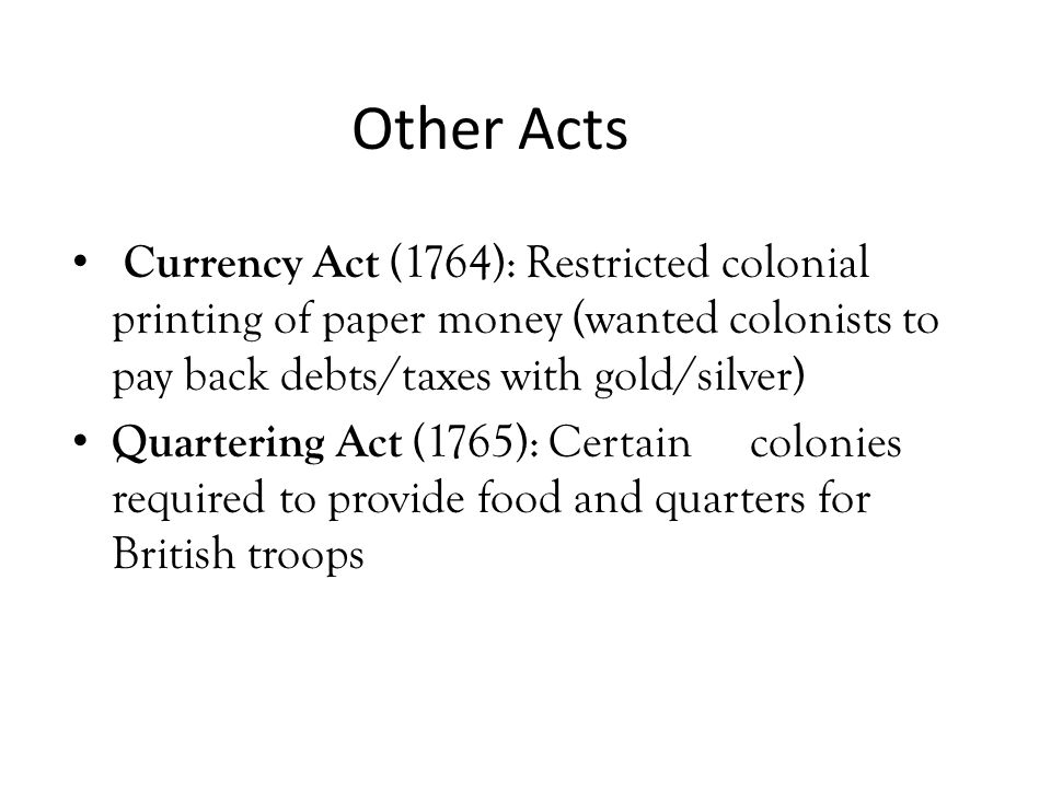 Other Acts Currency Act (1764): Restricted colonial printing of paper money (wanted colonists to pay back debts/taxes with gold/silver) Quartering Act