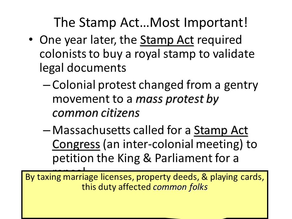 The Stamp Act…Most Important! Stamp Act One year later, the Stamp Act required colonists to buy a royal stamp to validate legal documents mass protest