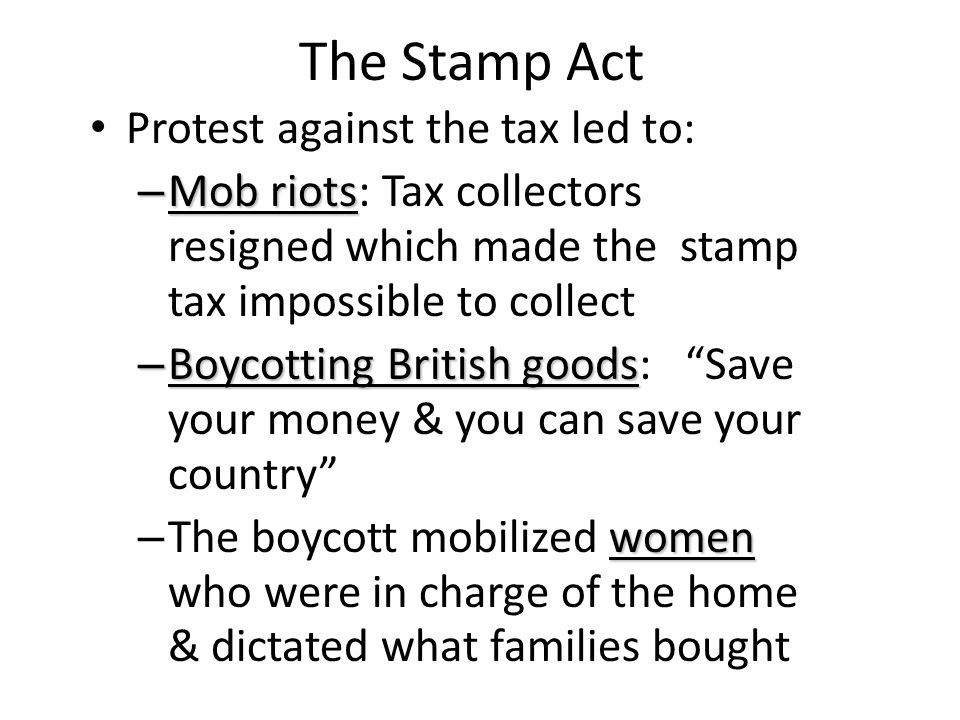 The Stamp Act Protest against the tax led to: – Mob riots – Mob riots: Tax collectors resigned which made the stamp tax impossible to collect – Boycot