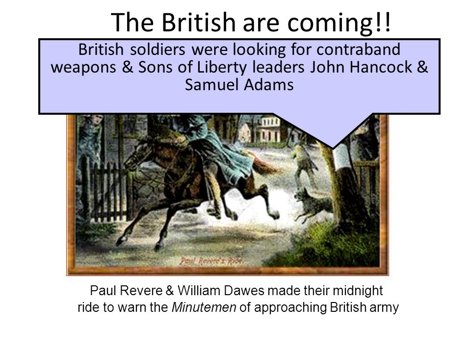 Paul Revere & William Dawes made their midnight ride to warn the Minutemen of approaching British army The British are coming!! British soldiers were