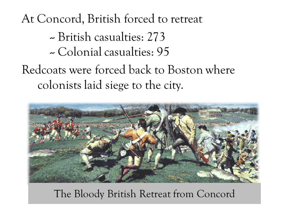 The Bloody British Retreat from Concord At Concord, British forced to retreat -- British casualties: 273 -- Colonial casualties: 95 Redcoats were forc