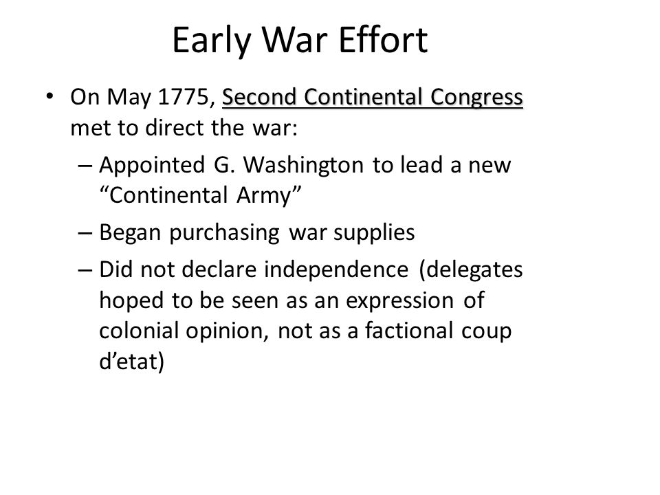 Early War Effort Second Continental Congress On May 1775, Second Continental Congress met to direct the war: – Appointed G. Washington to lead a new ""