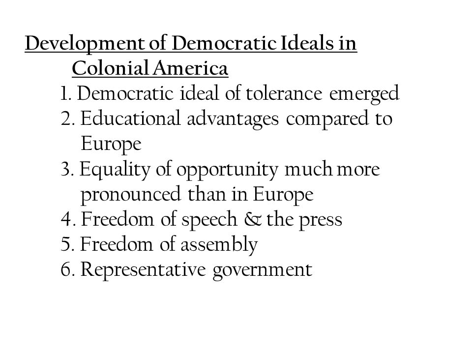 Development of Democratic Ideals in Colonial America 1. Democratic ideal of tolerance emerged 2. Educational advantages compared to Europe 3. Equality