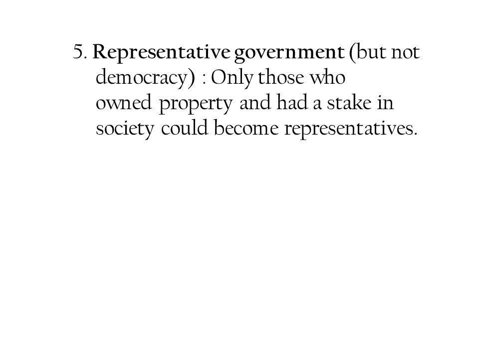 5. Representative government (but not democracy) : Only those who owned property and had a stake in society could become representatives.