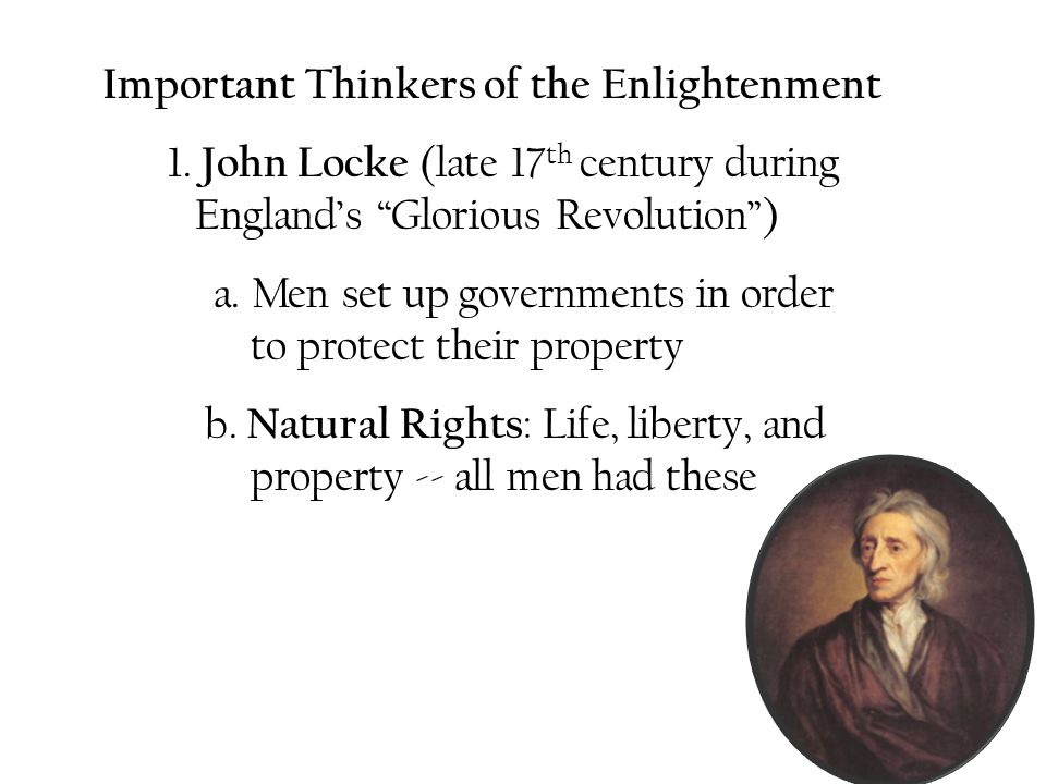 "Important Thinkers of the Enlightenment 1. John Locke (late 17 th century during England's ""Glorious Revolution"") a. Men set up governments in order t"