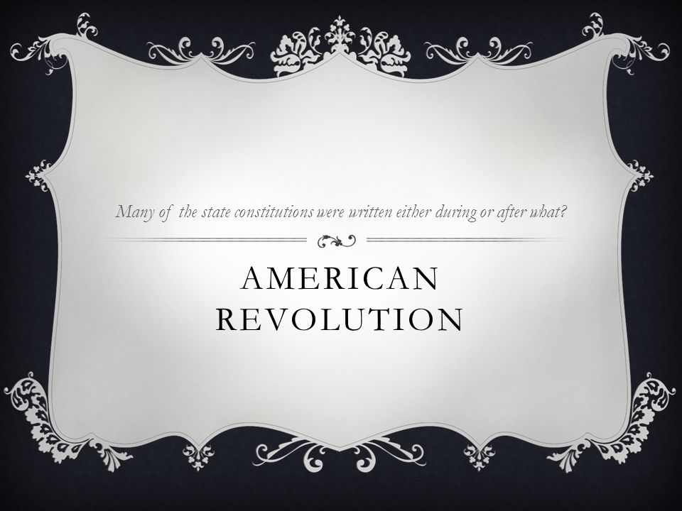 AMERICAN REVOLUTION Many of the state constitutions were written either during or after what?