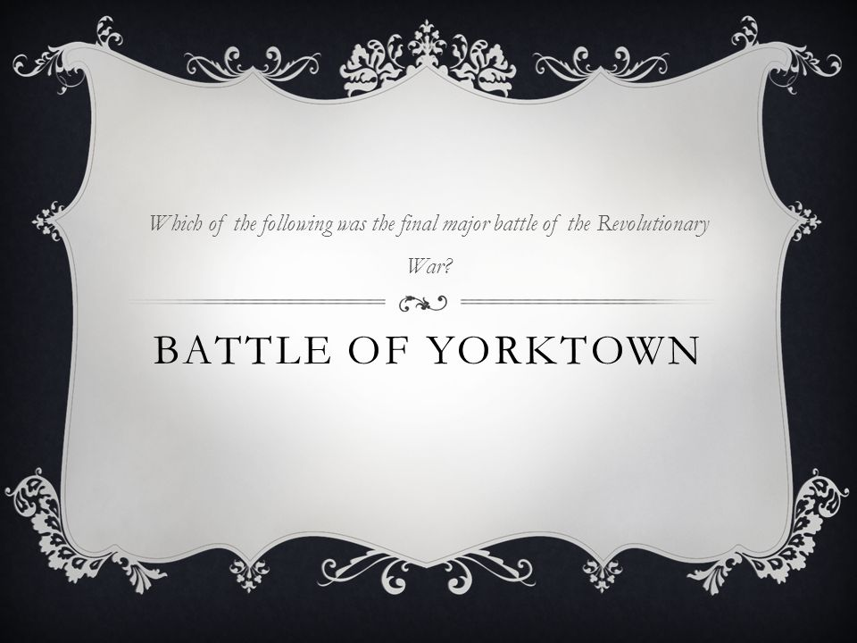BATTLE OF YORKTOWN Which of the following was the final major battle of the Revolutionary War?