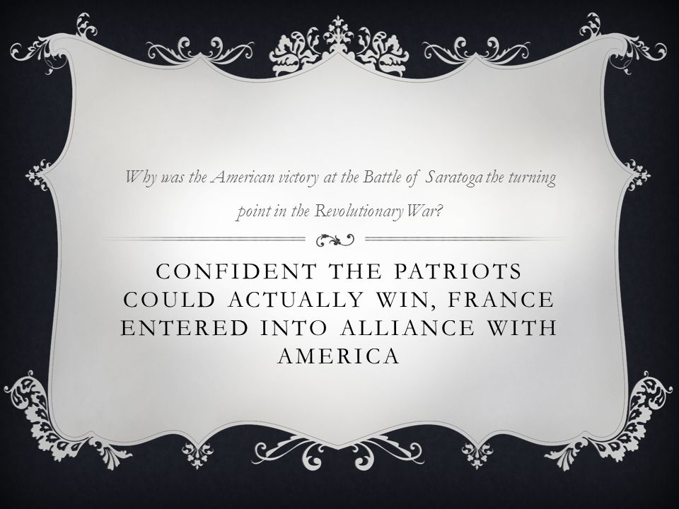 CONFIDENT THE PATRIOTS COULD ACTUALLY WIN, FRANCE ENTERED INTO ALLIANCE WITH AMERICA Why was the American victory at the Battle of Saratoga the turning point in the Revolutionary War?