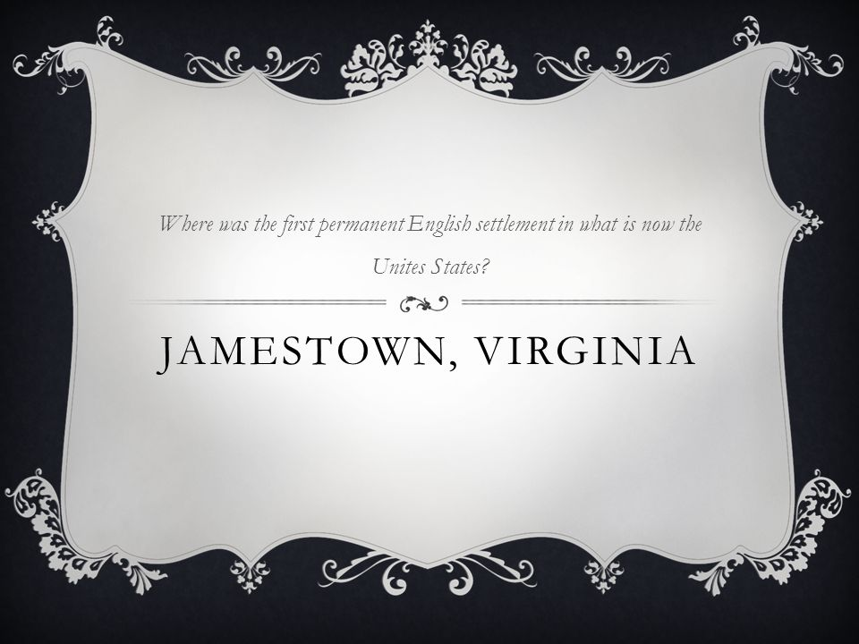 JAMESTOWN, VIRGINIA Where was the first permanent English settlement in what is now the Unites States?