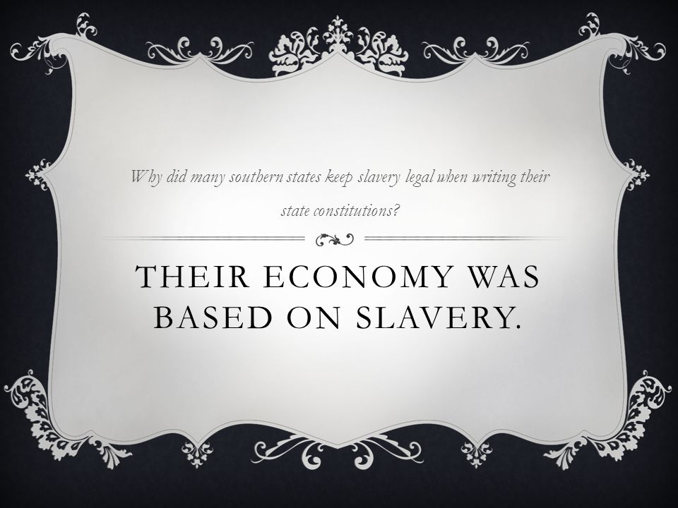 THEIR ECONOMY WAS BASED ON SLAVERY. Why did many southern states keep slavery legal when writing their state constitutions?