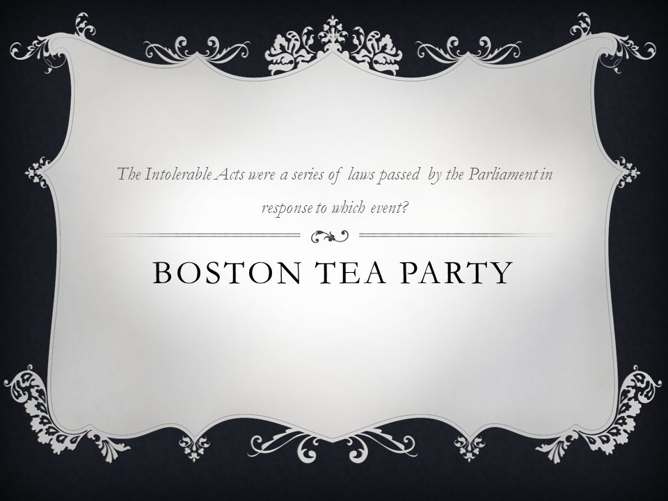 BOSTON TEA PARTY The Intolerable Acts were a series of laws passed by the Parliament in response to which event?