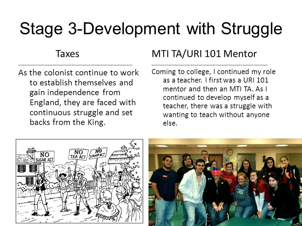 Stage 3-Development with Struggle Taxes ______________________________________________________ As the colonist continue to work to establish themselves and gain independence from England, they are faced with continuous struggle and set backs from the King.