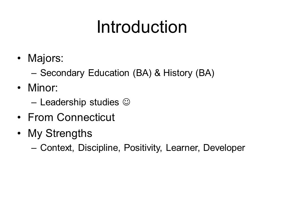 Introduction Majors: –Secondary Education (BA) & History (BA) Minor: –Leadership studies From Connecticut My Strengths –Context, Discipline, Positivity, Learner, Developer