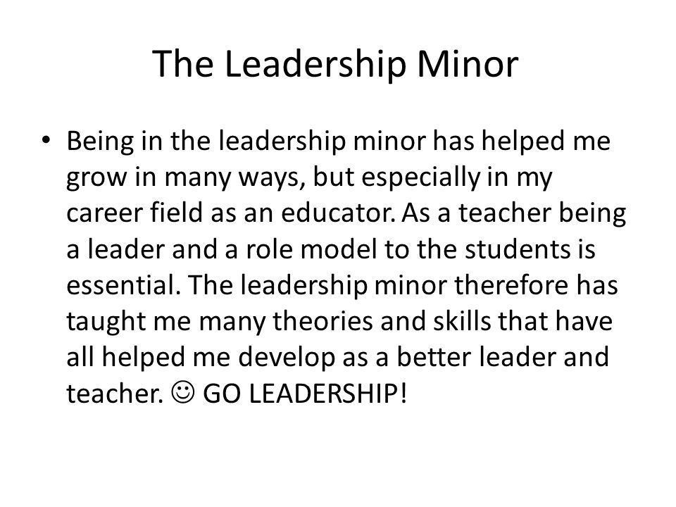 The Leadership Minor Being in the leadership minor has helped me grow in many ways, but especially in my career field as an educator.