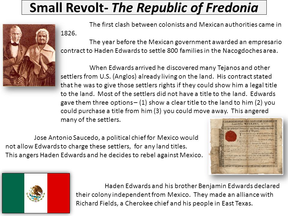 Small Revolt- The Republic of Fredonia Haden Edwards and his brother Benjamin Edwards declared their colony independent from Mexico. They made an alli