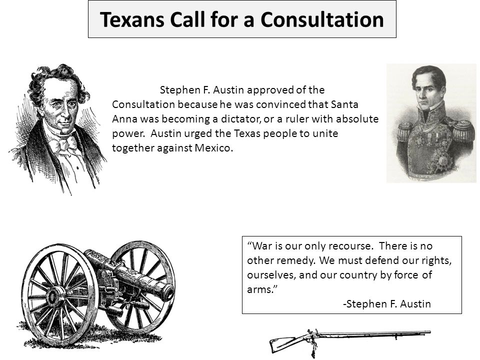 Stephen F. Austin approved of the Consultation because he was convinced that Santa Anna was becoming a dictator, or a ruler with absolute power. Austi