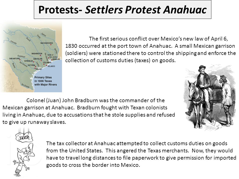 Protests- Settlers Protest Anahuac The first serious conflict over Mexico's new law of April 6, 1830 occurred at the port town of Anahuac. A small Mex