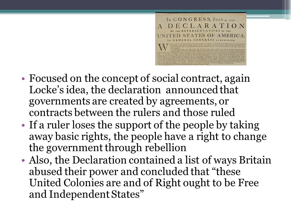 Focused on the concept of social contract, again Locke's idea, the declaration announced that governments are created by agreements, or contracts between the rulers and those ruled If a ruler loses the support of the people by taking away basic rights, the people have a right to change the government through rebellion Also, the Declaration contained a list of ways Britain abused their power and concluded that these United Colonies are and of Right ought to be Free and Independent States
