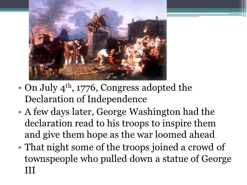 On July 4 th, 1776, Congress adopted the Declaration of Independence A few days later, George Washington had the declaration read to his troops to inspire them and give them hope as the war loomed ahead That night some of the troops joined a crowd of townspeople who pulled down a statue of George III