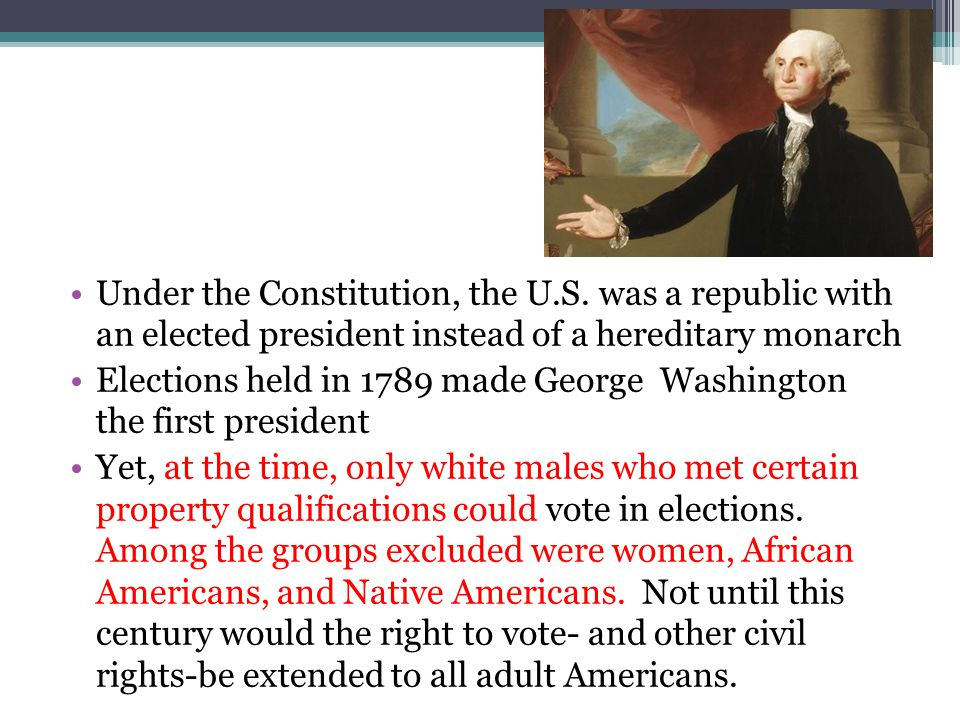 Under the Constitution, the U.S. was a republic with an elected president instead of a hereditary monarch Elections held in 1789 made George Washingto