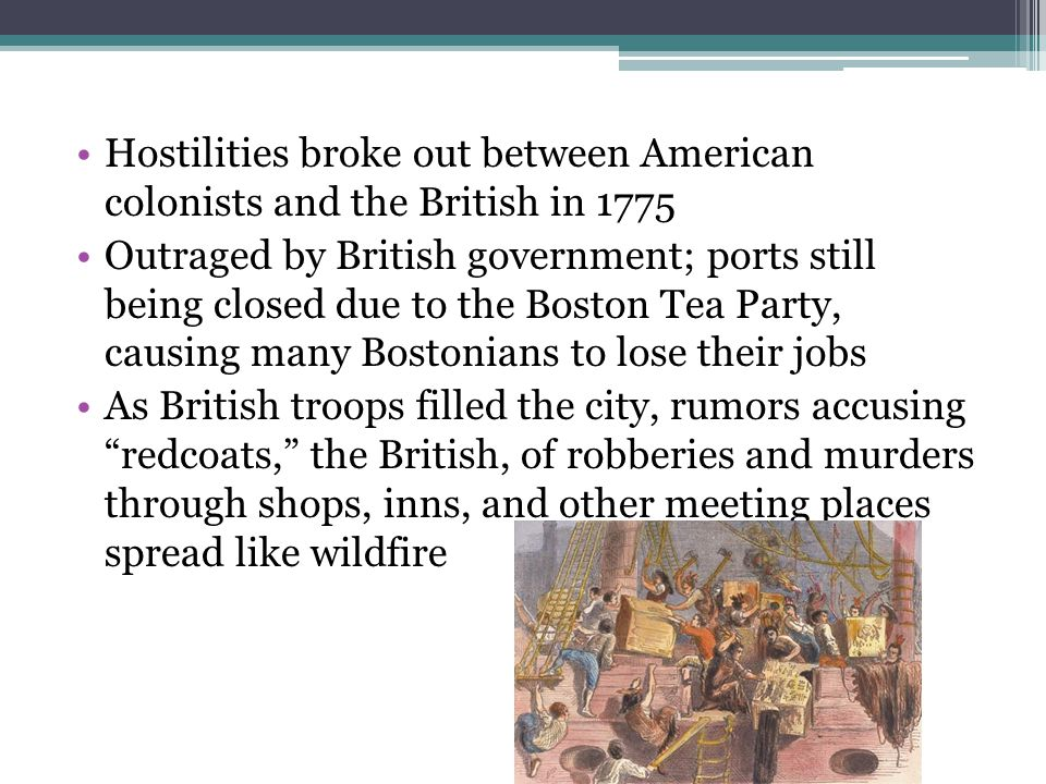 Hostilities broke out between American colonists and the British in 1775 Outraged by British government; ports still being closed due to the Boston Tea Party, causing many Bostonians to lose their jobs As British troops filled the city, rumors accusing redcoats, the British, of robberies and murders through shops, inns, and other meeting places spread like wildfire