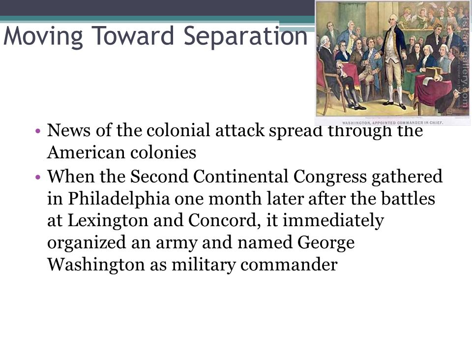 Moving Toward Separation News of the colonial attack spread through the American colonies When the Second Continental Congress gathered in Philadelphia one month later after the battles at Lexington and Concord, it immediately organized an army and named George Washington as military commander