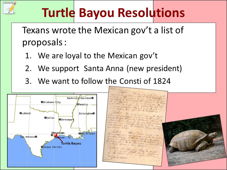 Turtle Bayou Resolutions Texans wrote the Mexican gov't a list of proposals : 1.We are loyal to the Mexican gov't 2.We support Santa Anna (new president) 3.We want to follow the Consti of 1824 Turtle Bayou