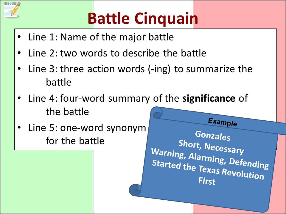 Battle Cinquain Line 1: Name of the major battle Line 2: two words to describe the battle Line 3: three action words (-ing) to summarize the battle Line 4: four-word summary of the significance of the battle Line 5: one-word synonym for the battle Gonzales Short, Necessary Warning, Alarming, Defending Started the Texas Revolution First Example