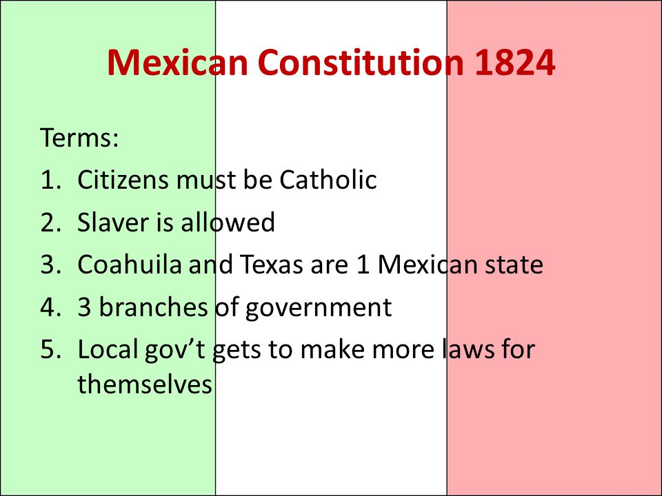Mexican Constitution 1824 Terms: 1.Citizens must be Catholic 2.Slaver is allowed 3.Coahuila and Texas are 1 Mexican state 4.3 branches of government 5.Local gov't gets to make more laws for themselves