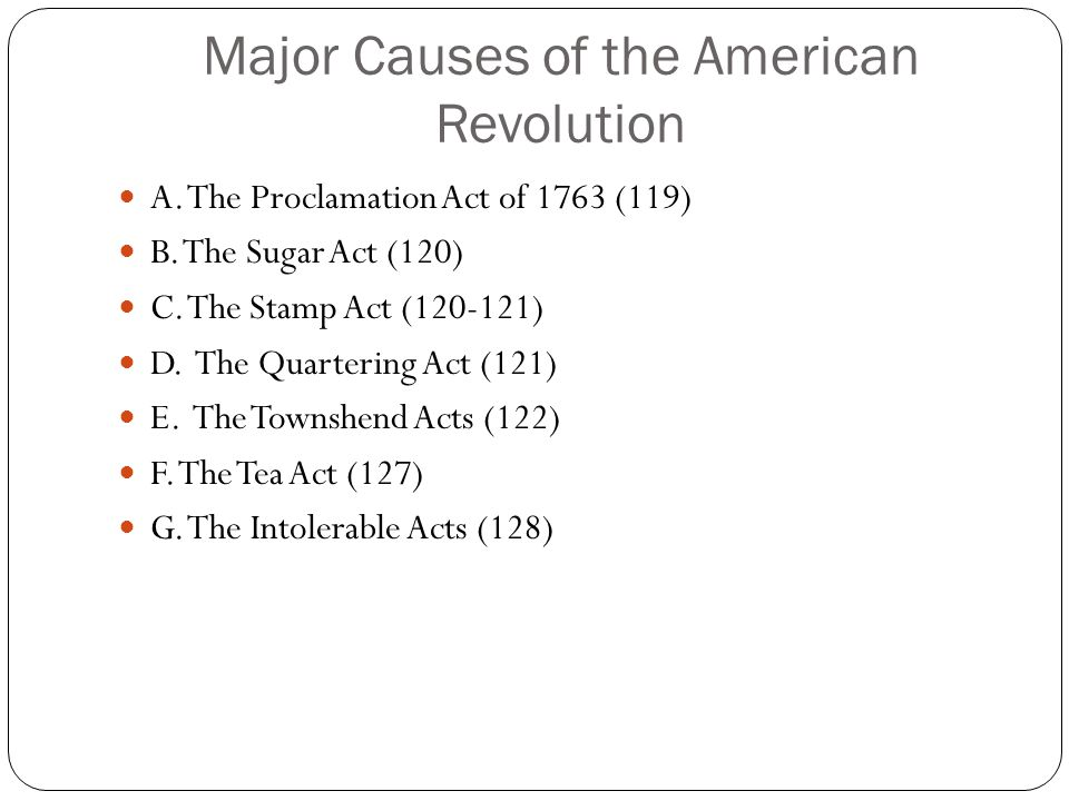 Major Causes of the American Revolution A. The Proclamation Act of 1763 (119) B. The Sugar Act (120) C. The Stamp Act (120-121) D. The Quartering Act