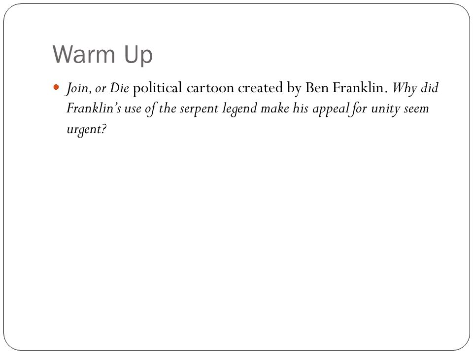 Warm Up Join, or Die political cartoon created by Ben Franklin. Why did Franklin's use of the serpent legend make his appeal for unity seem urgent?