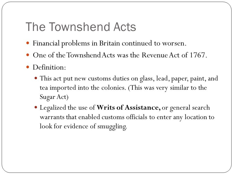 The Townshend Acts Financial problems in Britain continued to worsen. One of the Townshend Acts was the Revenue Act of 1767. Definition: This act put