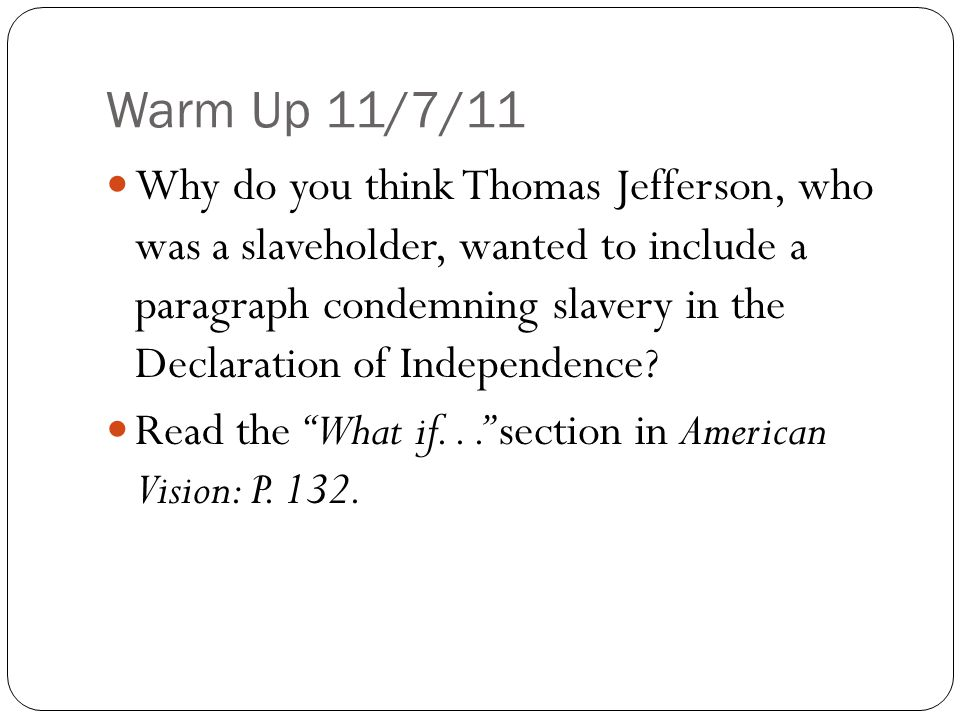 Warm Up 11/7/11 Why do you think Thomas Jefferson, who was a slaveholder, wanted to include a paragraph condemning slavery in the Declaration of Indep